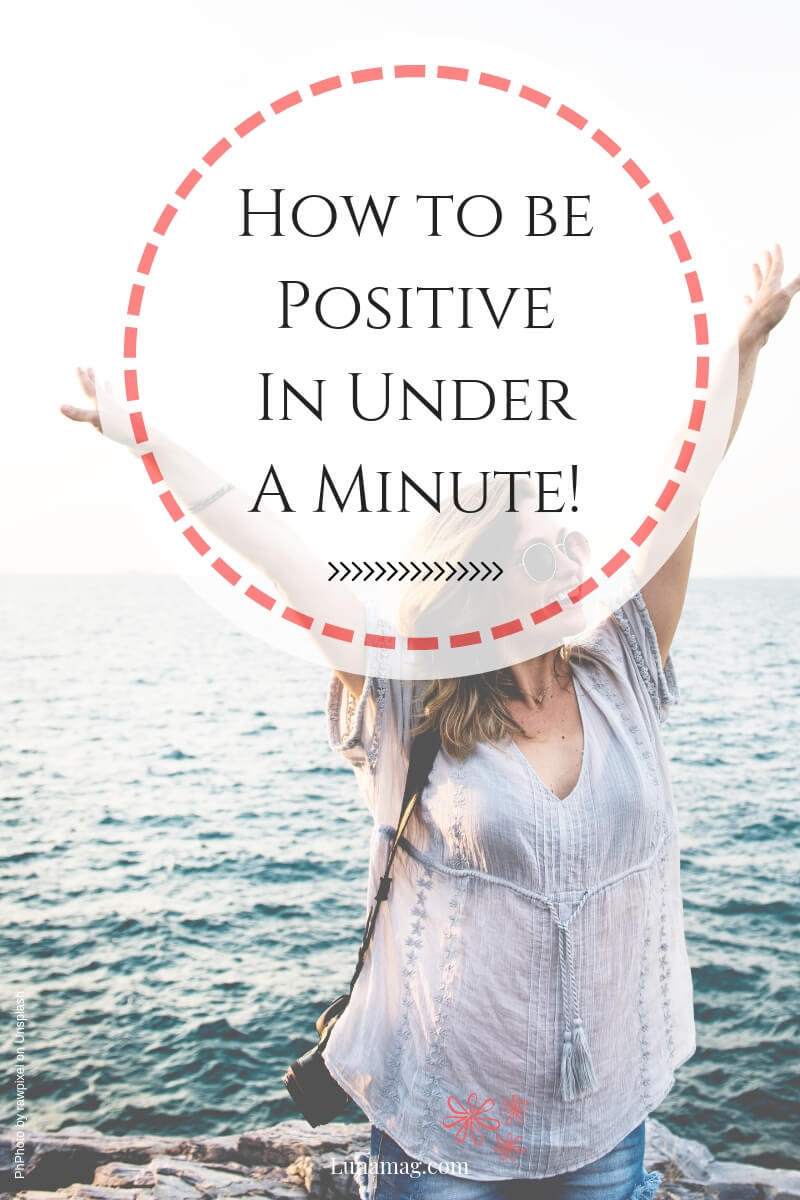 How to be Lunamag.com: How to be Positive In Under A Minute!